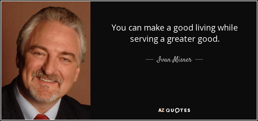 You can make a good living while serving a greater good. - Ivan Misner