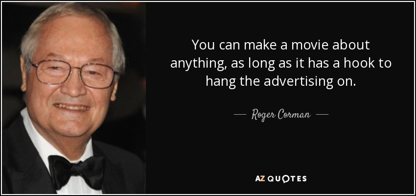 You can make a movie about anything, as long as it has a hook to hang the advertising on. - Roger Corman