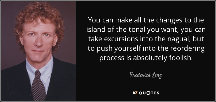You can make all the changes to the island of the tonal you want, you can take excursions into the nagual, but to push yourself into the reordering process is absolutely foolish. - Frederick Lenz