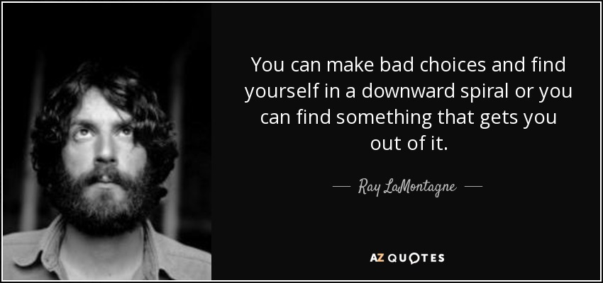 You can make bad choices and find yourself in a downward spiral or you can find something that gets you out of it. - Ray LaMontagne