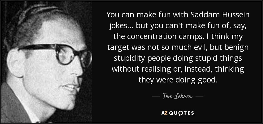 You can make fun with Saddam Hussein jokes ... but you can't make fun of, say, the concentration camps. I think my target was not so much evil, but benign stupidity people doing stupid things without realising or, instead, thinking they were doing good. - Tom Lehrer