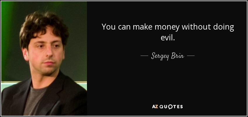 You can make money without doing evil. - Sergey Brin