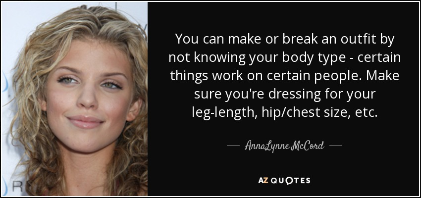 You can make or break an outfit by not knowing your body type - certain things work on certain people. Make sure you're dressing for your leg-length, hip/chest size, etc. - AnnaLynne McCord