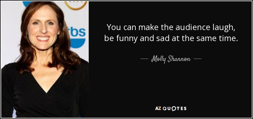 Molly Shannon quote: You can make the audience laugh, be