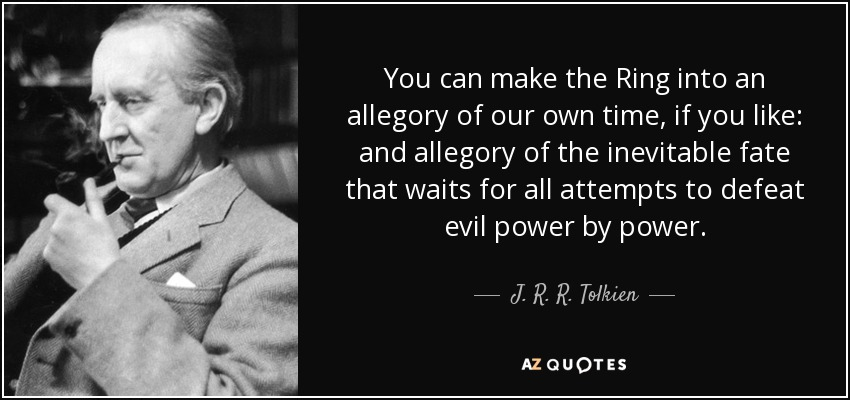 You can make the Ring into an allegory of our own time, if you like: and allegory of the inevitable fate that waits for all attempts to defeat evil power by power. - J. R. R. Tolkien