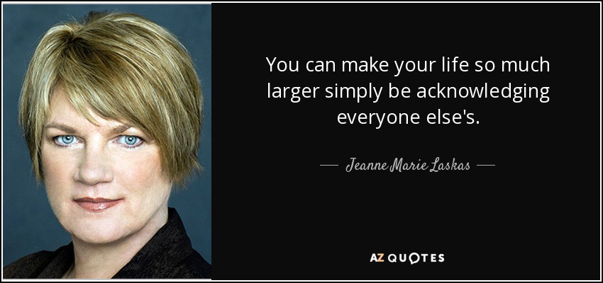 You can make your life so much larger simply be acknowledging everyone else's. - Jeanne Marie Laskas