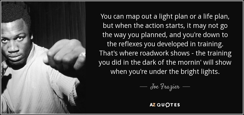 You can map out a light plan or a life plan, but when the action starts, it may not go the way you planned, and you're down to the reflexes you developed in training. That's where roadwork shows - the training you did in the dark of the mornin' will show when you're under the bright lights. - Joe Frazier