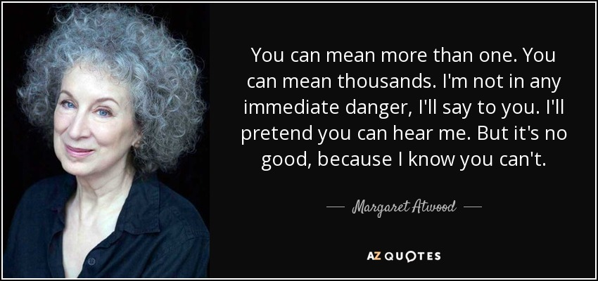 You can mean more than one. You can mean thousands. I'm not in any immediate danger, I'll say to you. I'll pretend you can hear me. But it's no good, because I know you can't. - Margaret Atwood