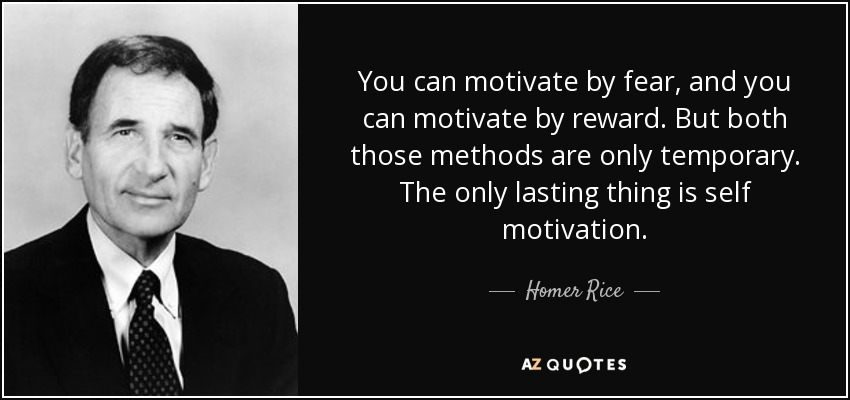 You can motivate by fear, and you can motivate by reward. But both those methods are only temporary. The only lasting thing is self motivation. - Homer Rice