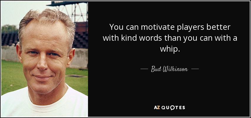 You can motivate players better with kind words than you can with a whip. - Bud Wilkinson