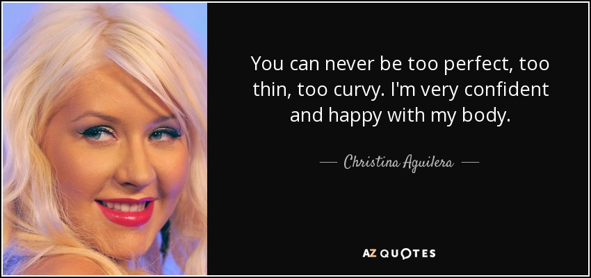 You can never be too perfect, too thin, too curvy. I'm very confident and happy with my body. - Christina Aguilera