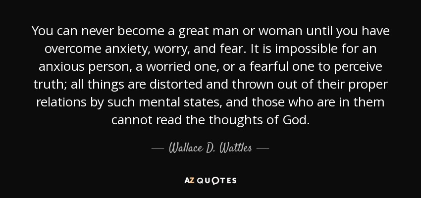 You can never become a great man or woman until you have overcome anxiety, worry, and fear. It is impossible for an anxious person, a worried one, or a fearful one to perceive truth; all things are distorted and thrown out of their proper relations by such mental states, and those who are in them cannot read the thoughts of God. - Wallace D. Wattles