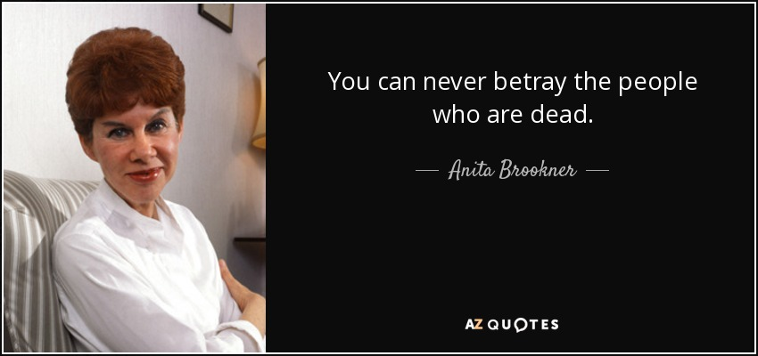 You can never betray the people who are dead. - Anita Brookner