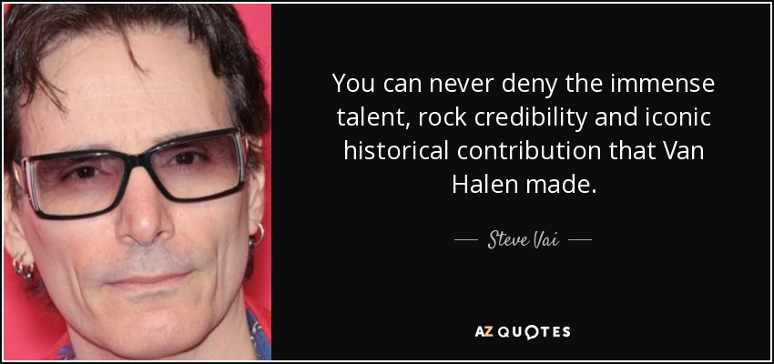 You can never deny the immense talent, rock credibility and iconic historical contribution that Van Halen made. - Steve Vai