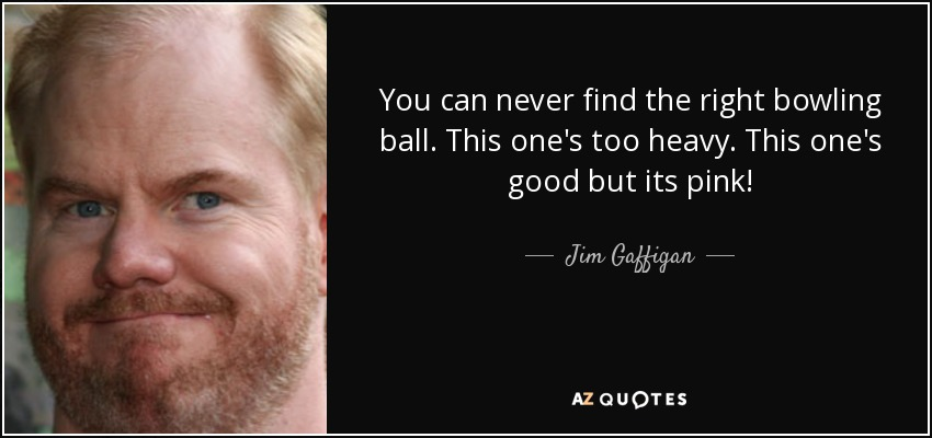 You can never find the right bowling ball. This one's too heavy. This one's good but its pink! - Jim Gaffigan