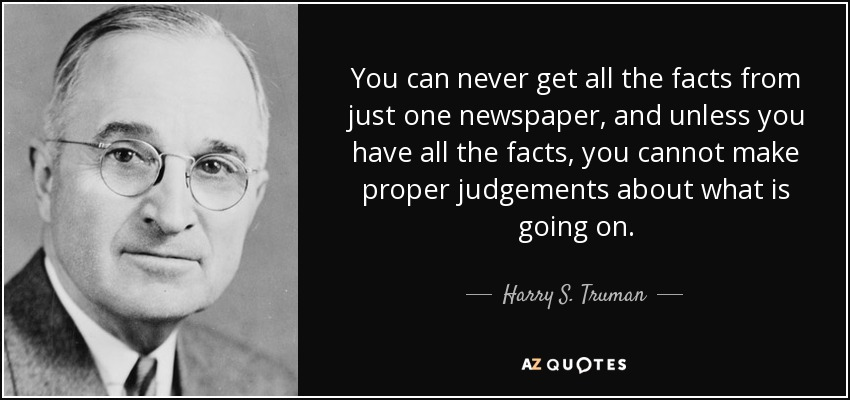 You can never get all the facts from just one newspaper, and unless you have all the facts, you cannot make proper judgements about what is going on. - Harry S. Truman