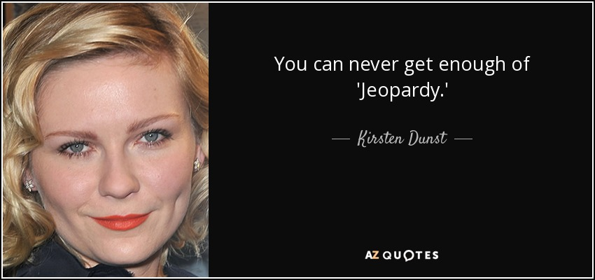 You can never get enough of 'Jeopardy.' - Kirsten Dunst