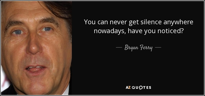 You can never get silence anywhere nowadays, have you noticed? - Bryan Ferry