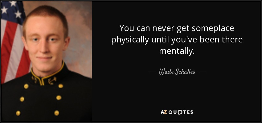 You can never get someplace physically until you've been there mentally. - Wade Schalles