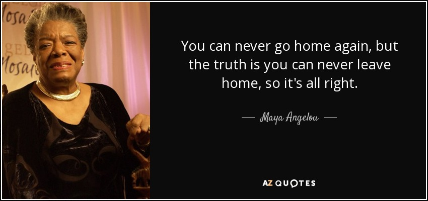 You can never go home again, but the truth is you can never leave home, so it's all right. - Maya Angelou