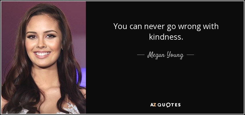 You can never go wrong with kindness. - Megan Young