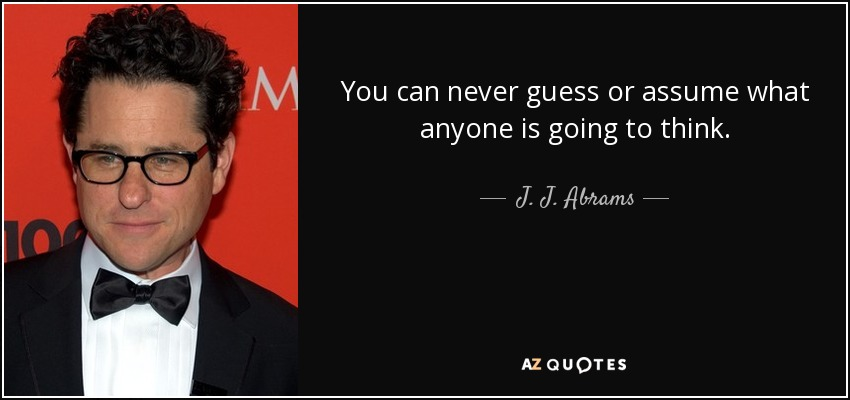You can never guess or assume what anyone is going to think. - J. J. Abrams