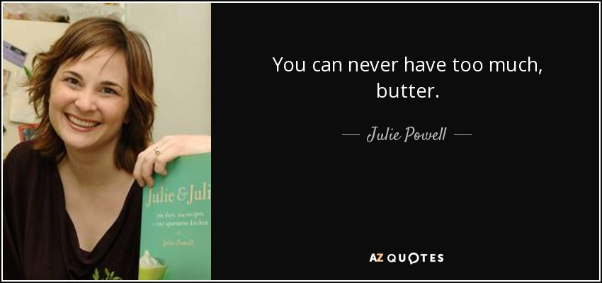 You can never have too much, butter. - Julie Powell