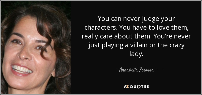 You can never judge your characters. You have to love them, really care about them. You're never just playing a villain or the crazy lady. - Annabella Sciorra