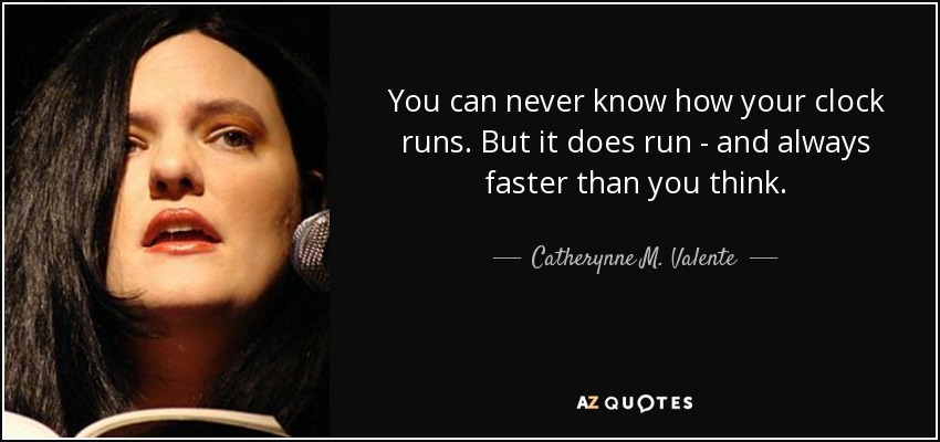 You can never know how your clock runs. But it does run - and always faster than you think. - Catherynne M. Valente