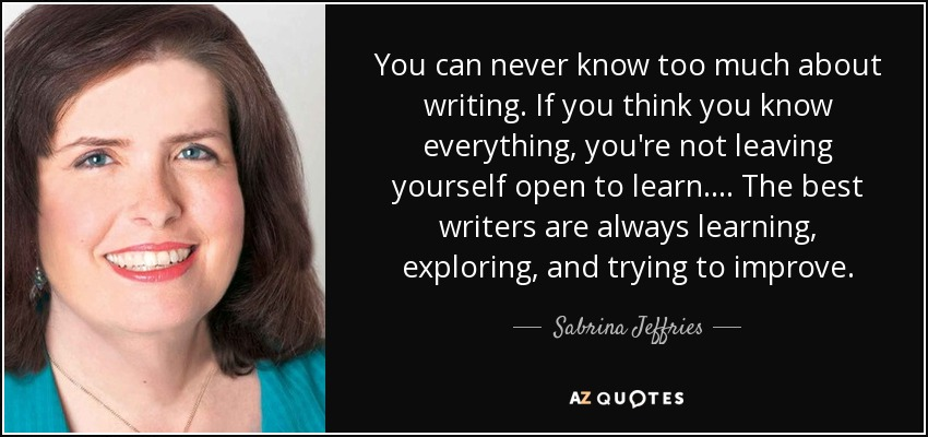 You can never know too much about writing. If you think you know everything, you're not leaving yourself open to learn. . . . The best writers are always learning, exploring, and trying to improve. - Sabrina Jeffries