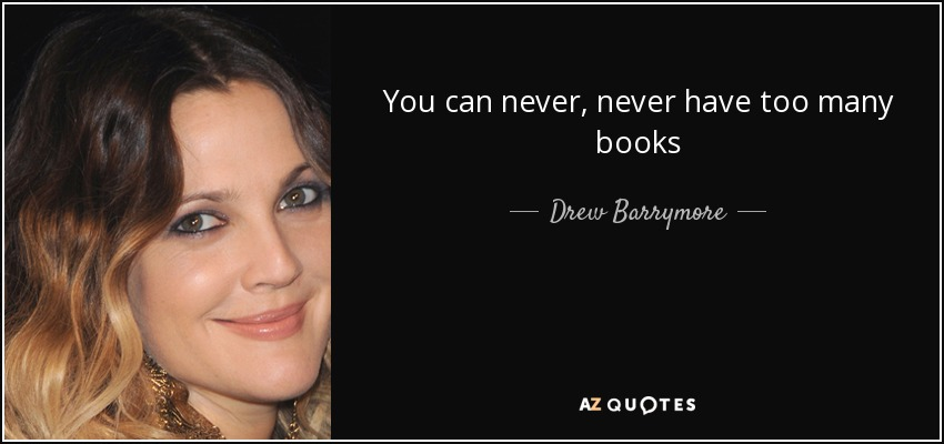 You can never, never have too many books - Drew Barrymore
