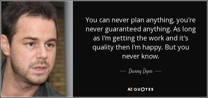 You can never plan anything, you're never guaranteed anything. As long as I'm getting the work and it's quality then I'm happy. But you never know. - Danny Dyer