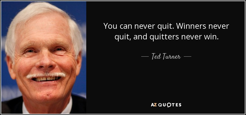 You can never quit. Winners never quit, and quitters never win. - Ted Turner