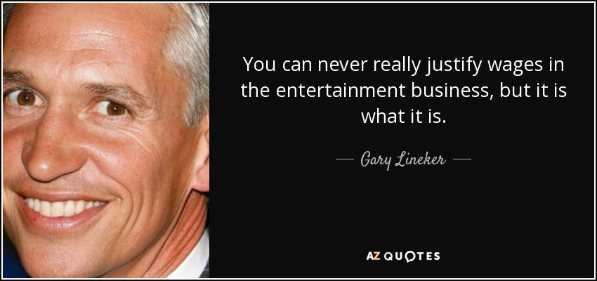 You can never really justify wages in the entertainment business, but it is what it is. - Gary Lineker