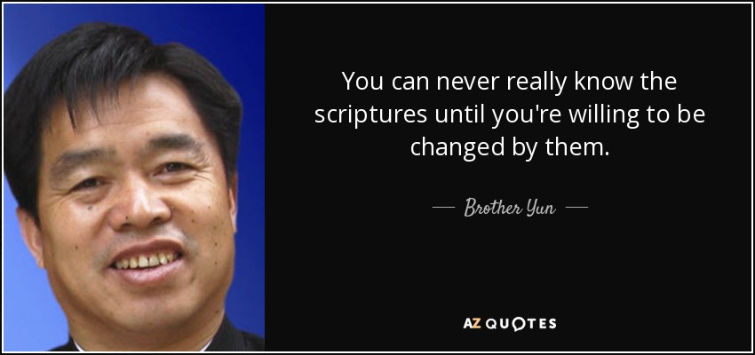 You can never really know the scriptures until you're willing to be changed by them. - Brother Yun
