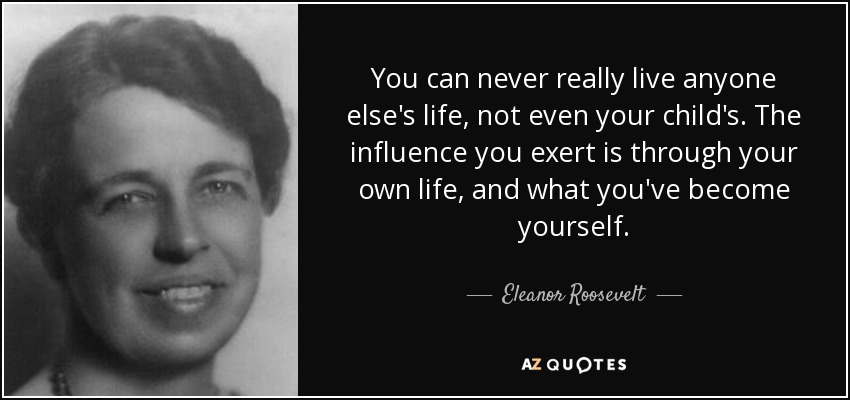 You can never really live anyone else's life, not even your child's. The influence you exert is through your own life, and what you've become yourself. - Eleanor Roosevelt