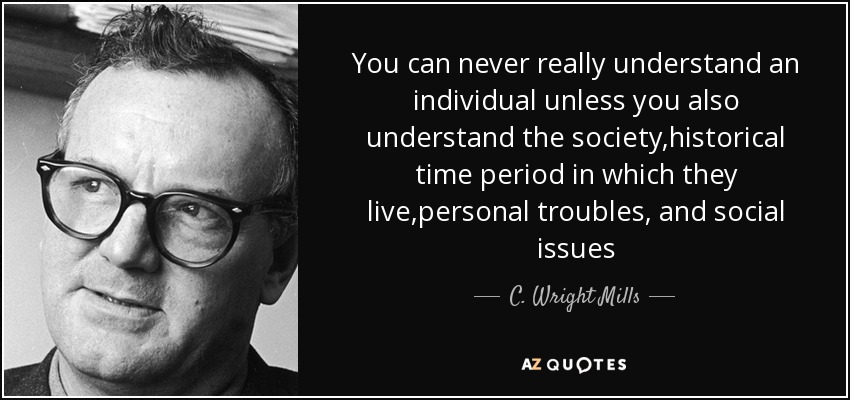 You can never really understand an individual unless you also understand the society,historical time period in which they live,personal troubles, and social issues - C. Wright Mills