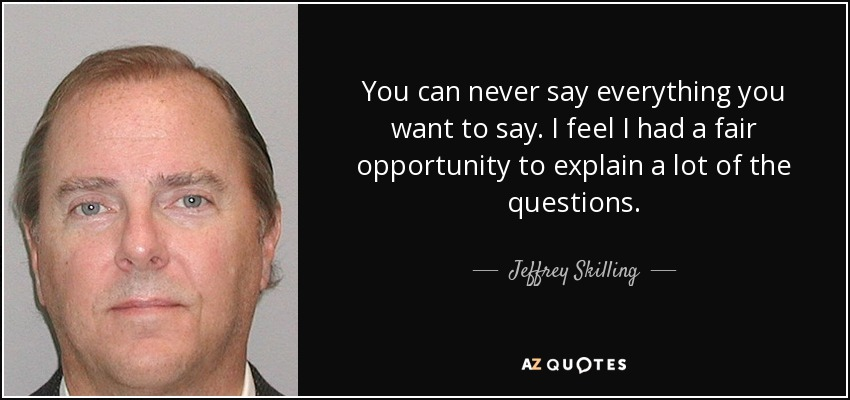 You can never say everything you want to say. I feel I had a fair opportunity to explain a lot of the questions. - Jeffrey Skilling
