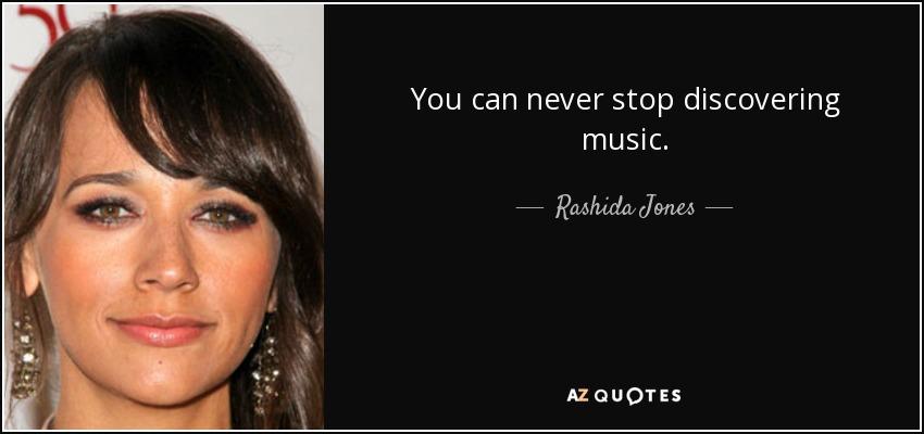 You can never stop discovering music. - Rashida Jones
