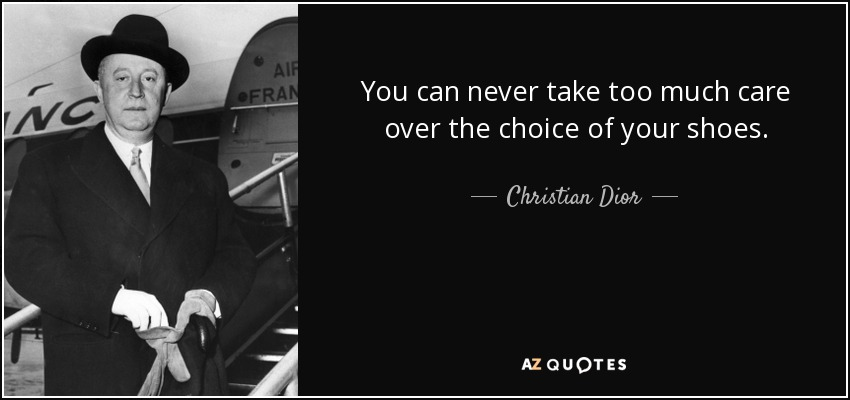 You can never take too much care over the choice of your shoes. - Christian Dior