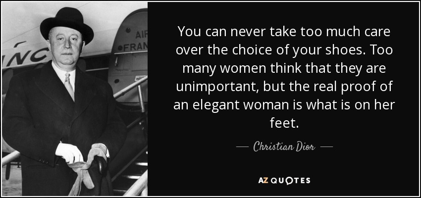 You can never take too much care over the choice of your shoes. Too many women think that they are unimportant, but the real proof of an elegant woman is what is on her feet. - Christian Dior