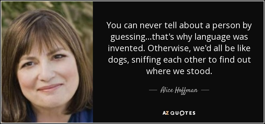 You can never tell about a person by guessing...that's why language was invented. Otherwise, we'd all be like dogs, sniffing each other to find out where we stood. - Alice Hoffman