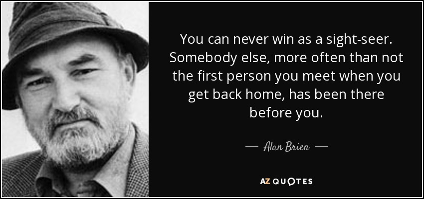 You can never win as a sight-seer. Somebody else, more often than not the first person you meet when you get back home, has been there before you. - Alan Brien