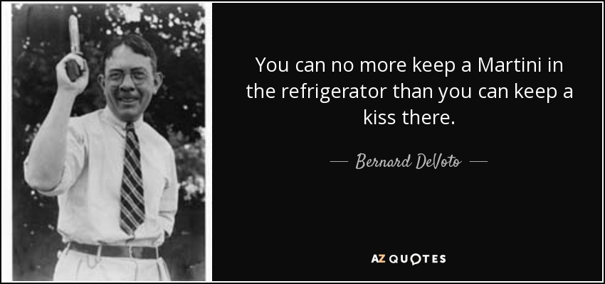 You can no more keep a Martini in the refrigerator than you can keep a kiss there. - Bernard DeVoto