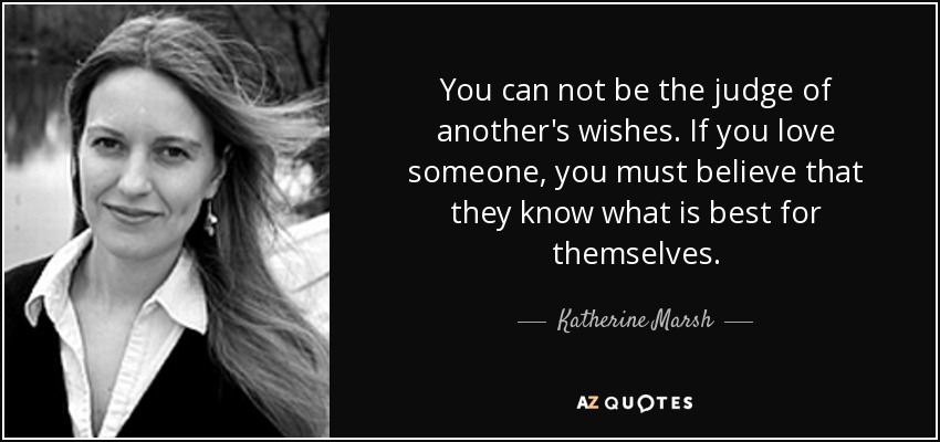 You can not be the judge of another's wishes. If you love someone, you must believe that they know what is best for themselves. - Katherine Marsh