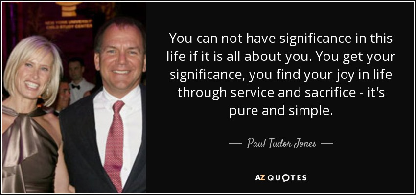 You can not have significance in this life if it is all about you. You get your significance, you find your joy in life through service and sacrifice - it's pure and simple. - Paul Tudor Jones