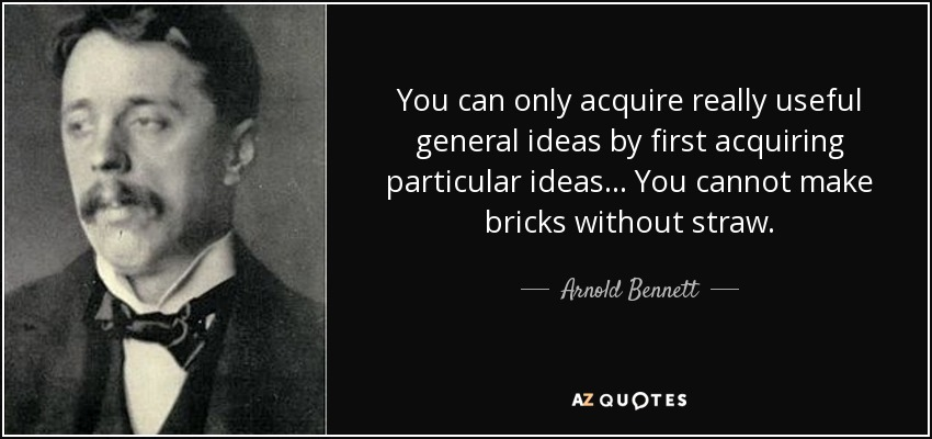 You can only acquire really useful general ideas by first acquiring particular ideas . . . You cannot make bricks without straw. - Arnold Bennett