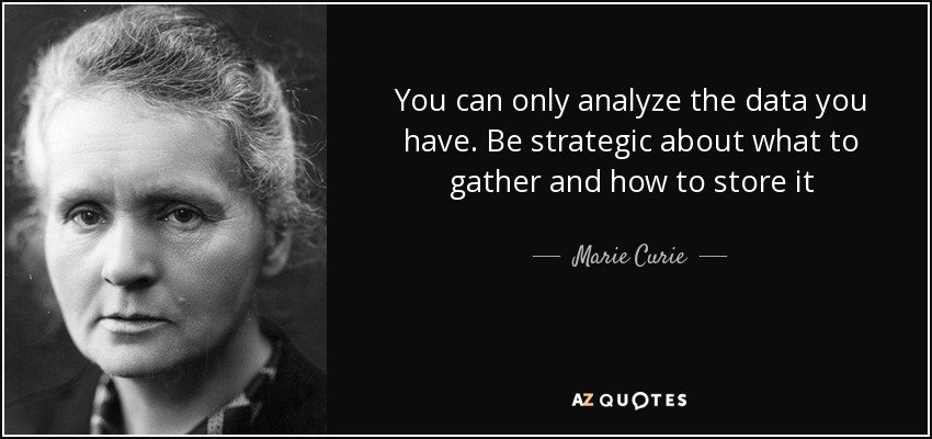 You can only analyze the data you have. Be strategic about what to gather and how to store it - Marie Curie
