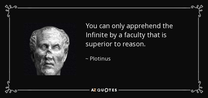 You can only apprehend the Infinite by a faculty that is superior to reason. - Plotinus