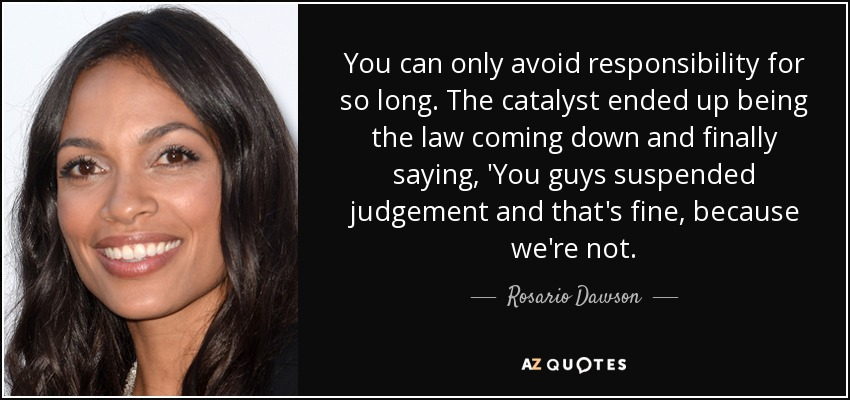 You can only avoid responsibility for so long. The catalyst ended up being the law coming down and finally saying, 'You guys suspended judgement and that's fine, because we're not. - Rosario Dawson